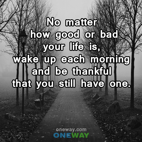 no-matter-how-good-or-bad-your-life-is-wake-up-each-morning-and-be-thankful-that-you-still-have-one
